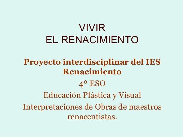 VIVIR      EL RENACIMIENTOProyecto interdisciplinar del IES           Renacimiento               4º ESO      Educación Plá...
