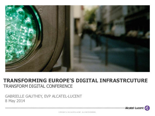 COPYRIGHT © 2011 ALCATEL-LUCENT. ALL RIGHTS RESERVED. TRANSFORMING EUROPE'S DIGITAL INFRASTRCUTURE TRANSFORM DIGITAL CONFE...