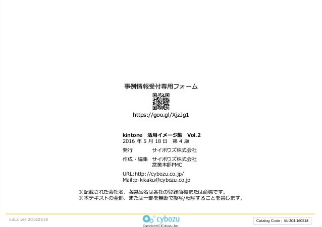 Catalog Code︓KIJ-204-160518 kintone 活⽤イメージ集 Vol.2 2016 年 5 ⽉ 18 ⽇ 第 4 版 発⾏ サイボウズ株式会社 作成・編集 サイボウズ株式会社 営業本部PMC URL:http://cy...