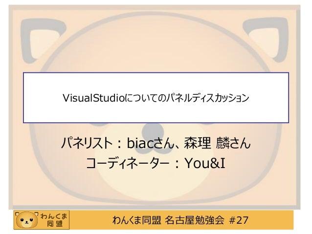 わんくま同盟 名古屋勉強会 #27VisualStudioについてのパネルディスカッションパネリスト:biacさん、森理 麟さんコーディネーター:You&I