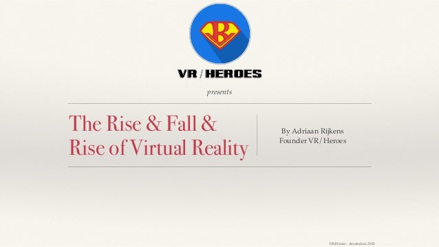 Ⓒ VR/Heroes - Amsterdam, 2015 presents The Rise & Fall & Rise of Virtual Reality By Adriaan Rijkens Founder VR/Heroes