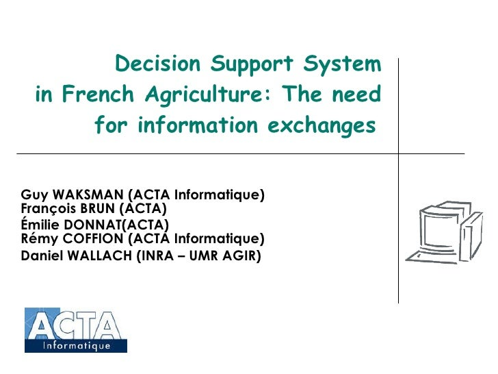 Decision Support System in French Agriculture: The need for information exchanges   Guy WAKSMAN (ACTA Informatique) Franço...