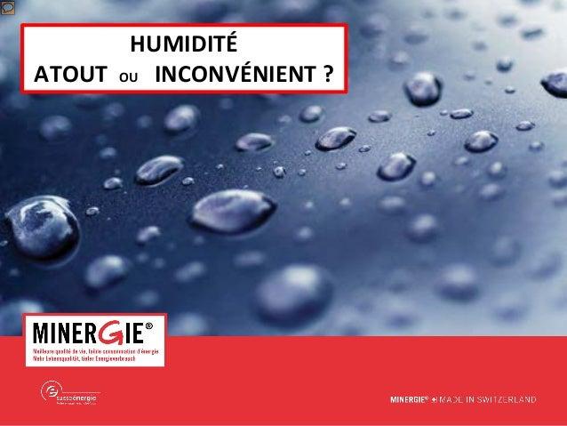MINERGIE® Qualité de l'air intérieur, 2016, Dr. med. W. Hugentobler www.minergie.ch HUMIDITÉ ATOUT OU INCONVÉNIENT ?