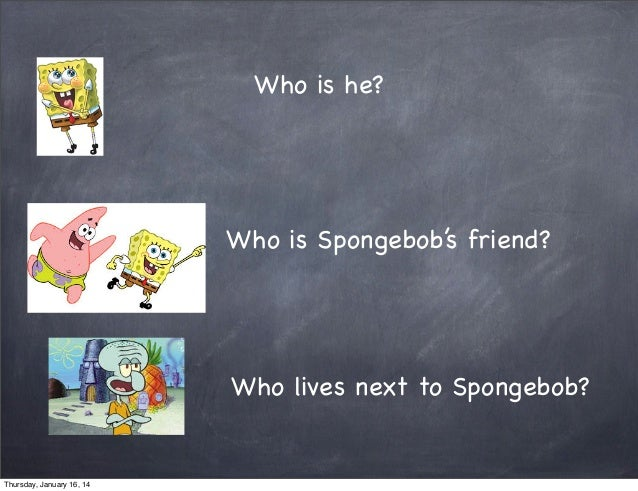 Who is he?  Who is Spongebob's friend?  Who lives next to Spongebob?  Thursday, January 16, 14