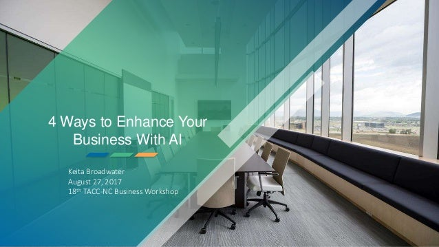 4 Ways to Enhance Your Business With AI Keita Broadwater August 27, 2017 18th TACC-NC Business Workshop