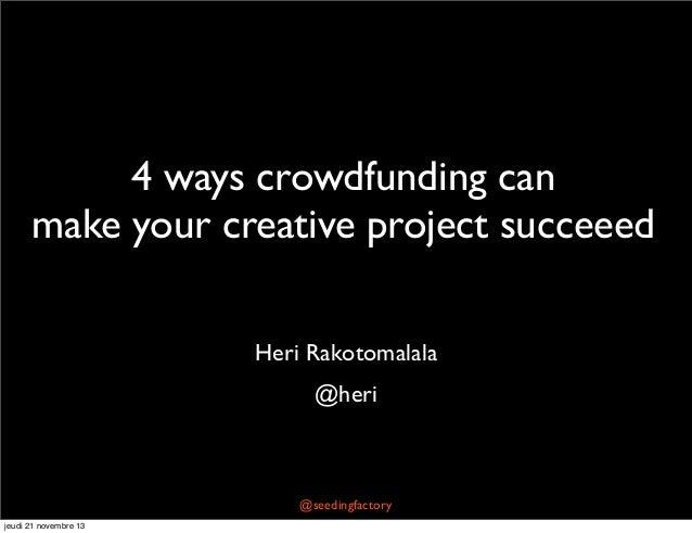 4 ways crowdfunding can make your creative project succeeed Heri Rakotomalala @heri  @seedingfactory jeudi 21 novembre 13