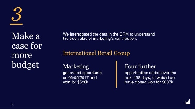 © The Marketing Practice 2020 3 17 Make a case for more budget We interrogated the data in the CRM to understand the true ...
