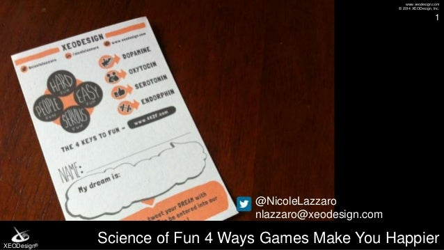 www.xeodesign.com © 2014 XEODesign, Inc. XEODesign® Science of Fun 4 Ways Games Make You Happier 1 @NicoleLazzaro nlazzaro...