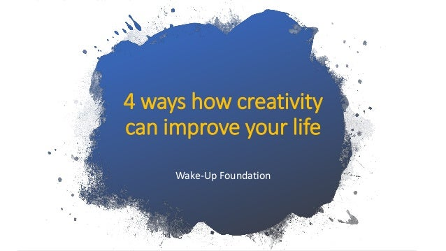 4 ways how creativity can improve your life Wake-Up Foundation