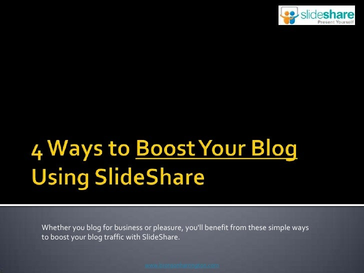 4 Ways to Boost Your Blog Using SlideShare<br />Whether you blog for business or pleasure, you'll benefit from these ...