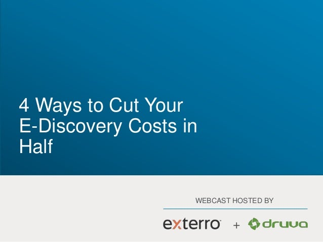 WEBCAST HOSTED BY + 4 Ways to Cut Your E-Discovery Costs in Half