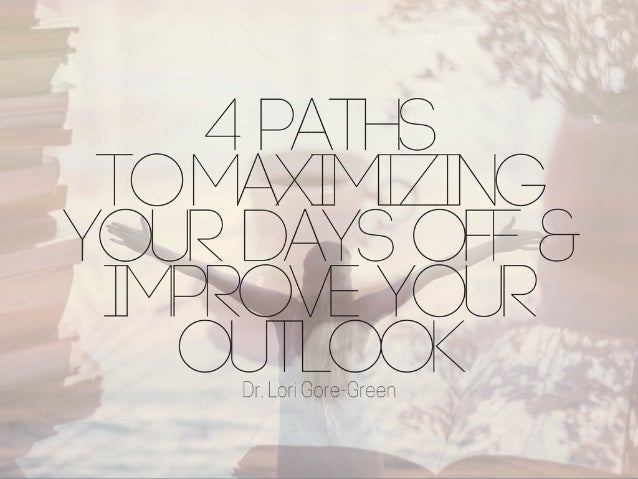 4 Ways to Maximize Your Days Off & Improve Your Outlook   Dr. Lori Gore Green