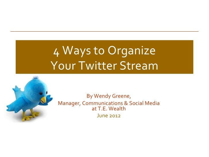 4 Ways to OrganizeYour Twitter Stream           By Wendy Greene, Manager, Communications & Social Media             at T.E...