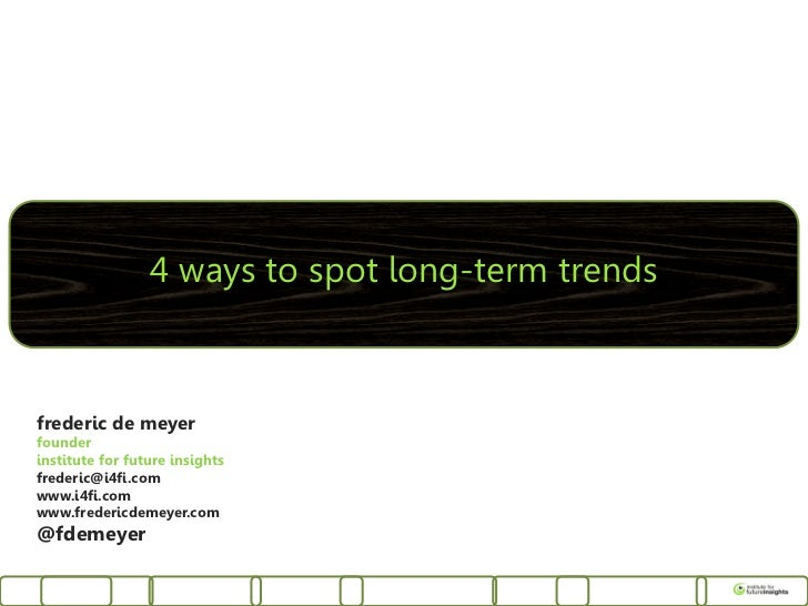 4 ways to spot long-term trendsfrederic de meyerfounderinstitute for future insightsfrederic@i4fi.comwww.i4fi.comwww.frede...
