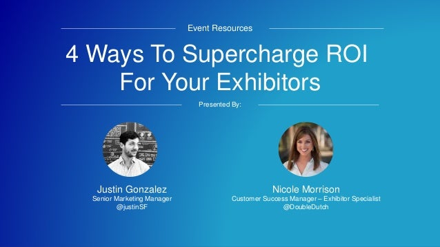 4 Ways To Supercharge ROI For Your Exhibitors Event Resources Presented By: Nicole Morrison Customer Success Manager – Exh...