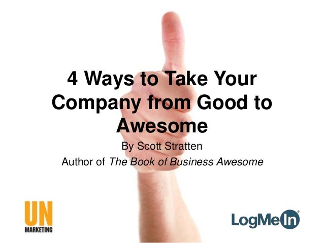 4 Ways to Take Your Company from Good to Awesome By Scott Stratten Author of The Book of Business Awesome