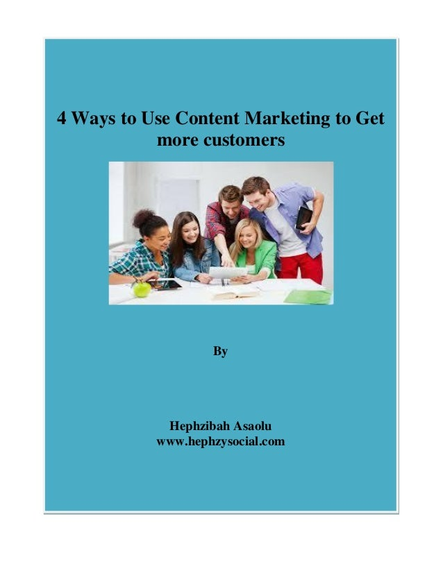 4 Ways to Use Content Marketing to Get more customers By Hephzibah Asaolu www.hephzysocial.com