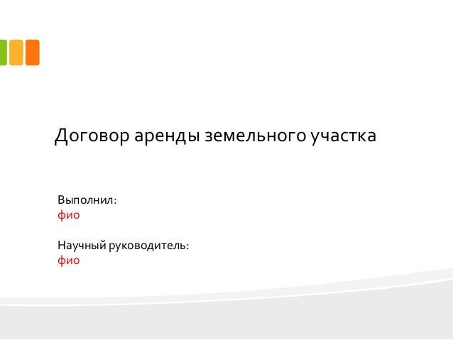 дипломная презентация по договорной работе Договор аренды земельного участка Выполнил фио Научный руководитель фио