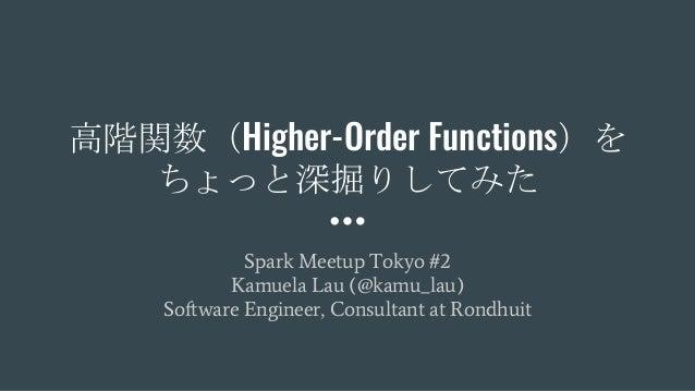 高階関数(Higher-Order Functions)を ちょっと深掘りしてみた Spark Meetup Tokyo #2 Kamuela Lau (@kamu_lau) Software Engineer, Consultant at R...