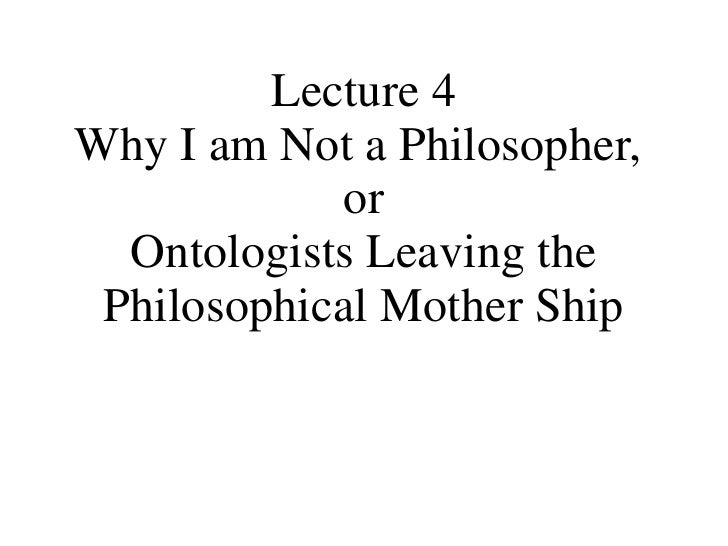 Lecture 4 Why I am Not a Philosopher,  or Ontologists Leaving the Philosophical Mother Ship