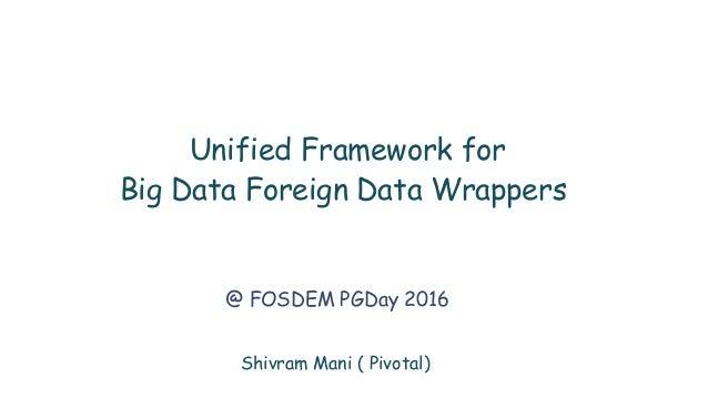 Shivram Mani ( Pivotal) Unified Framework for Big Data Foreign Data Wrappers @ FOSDEM PGDay 2016