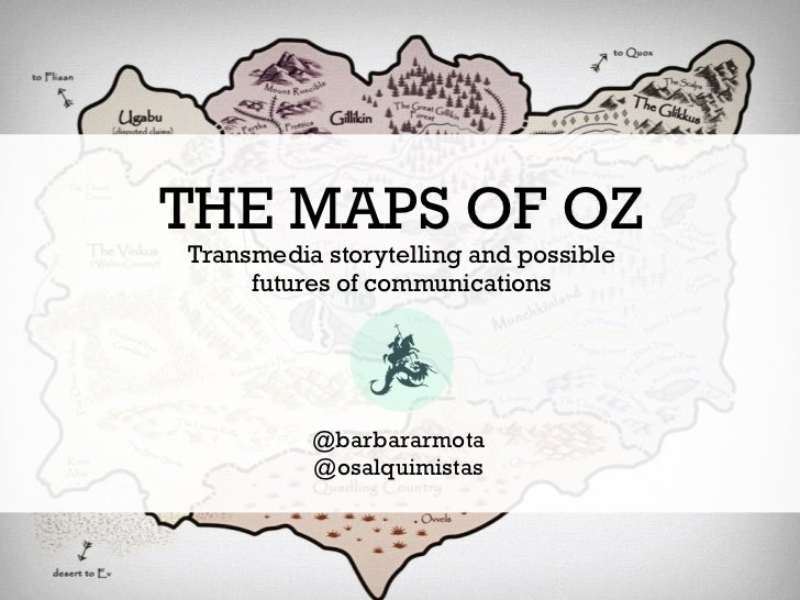 THE MAPS OF OZTransmedia storytelling and possible     futures of communications          @barbararmota          @osalquim...