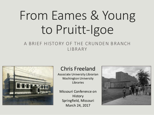 From Eames & Young to Pruitt-Igoe A BRIEF HISTORY OF THE CRUNDEN BRANCH LIBRARY Chris Freeland Associate University Librar...