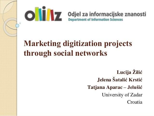 Marketing digitization projects through social networks Lucija Žilić Jelena Šatalić Krstić Tatjana Aparac – Jelušić Univer...