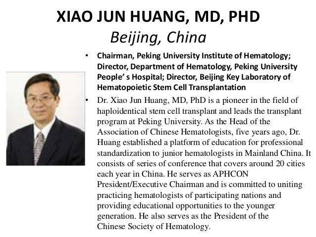 XIAO JUN HUANG, MD, PHD Beijing, China • Chairman, Peking University Institute of Hematology; Director, Department of Hema...