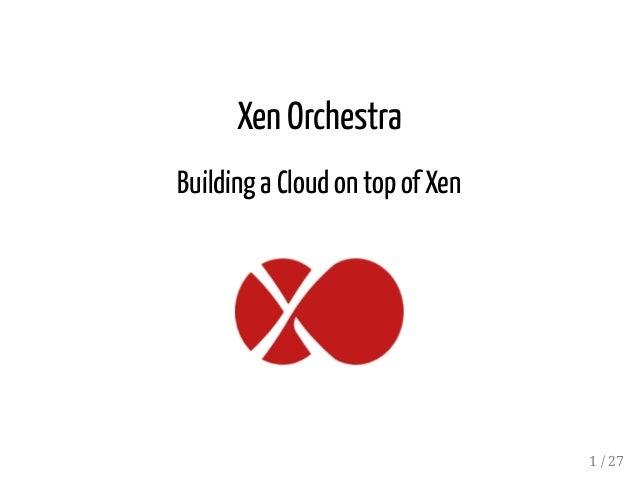 Xen Orchestra Building a Cloudon top ofXen 1 / 27