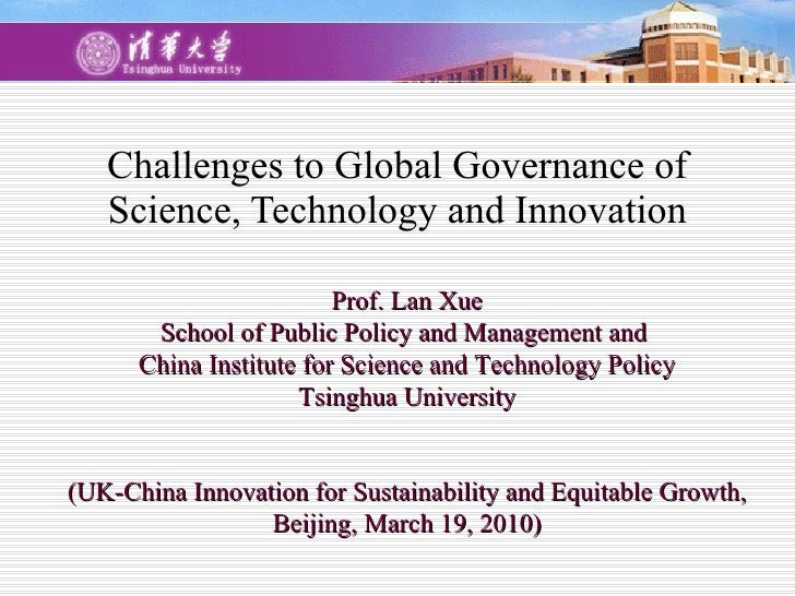 Challenges to Global Governance of Science, Technology and Innovation Prof. Lan Xue School of Public Policy and Management...