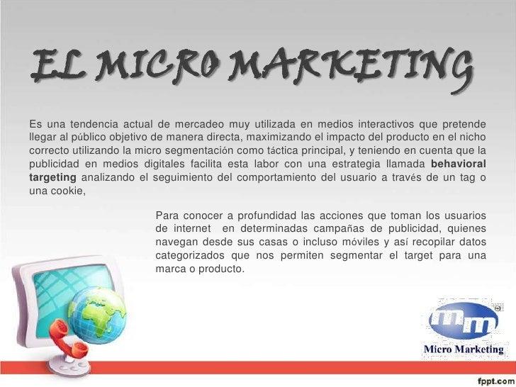 EL MICRO MARKETING <br />Es una tendencia actual de mercadeo muy utilizada en medios interactivos que pretende llegar al p...