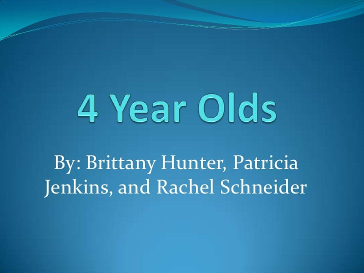 4Year Olds<br />By: Brittany Hunter, Patricia Jenkins, and Rachel Schneider<br />