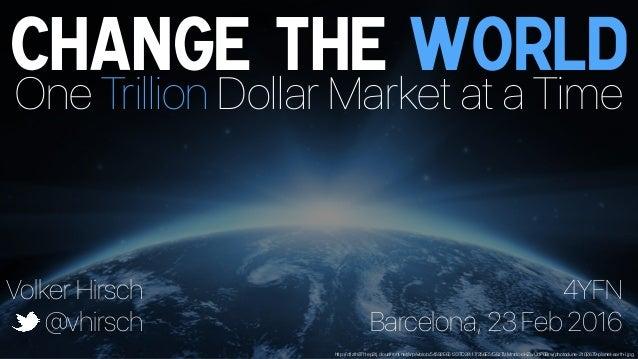 Change the World One Trillion Dollar Market at a Time Volker Hirsch @vhirsch 4YFN Barcelona, 23 Feb 2016 http://d1zlh37f1e...