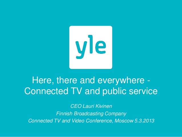 Here, there and everywhere -Connected TV and public service                 CEO Lauri Kivinen           Finnish Broadcasti...
