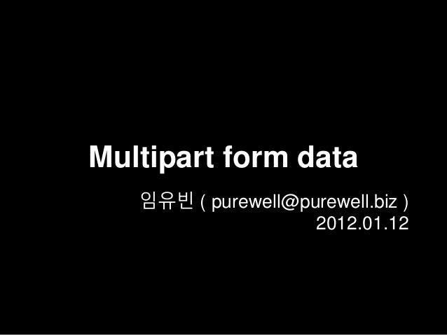 Multipart form data 임유빈 ( purewell@purewell.biz ) 2012.01.12