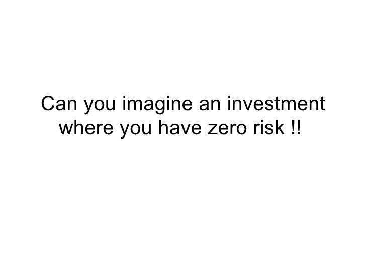 Can you imagine an investment where you have zero risk !!