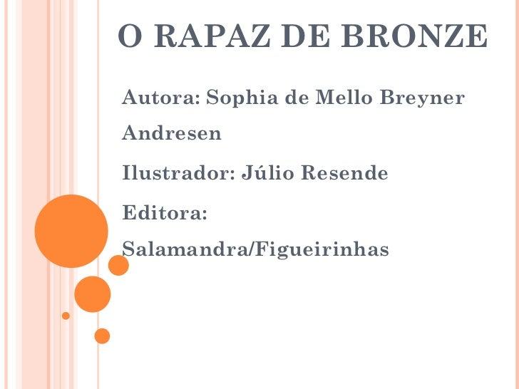 O RAPAZ DE BRONZE Autora: Sophia de Mello Breyner Andresen Ilustrador: Júlio Resende Editora: Salamandra/Figueirinhas