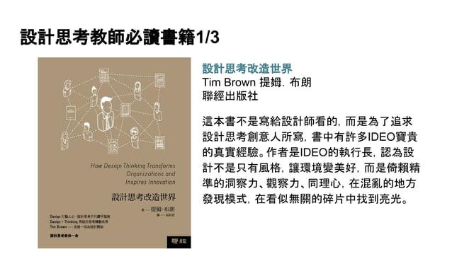 設計思考教師必讀書籍1/3 設計思考改造世界 Tim Brown 提姆.布朗 聯經出版社 這本書不是寫給設計師看的,而是為了追求 設計思考創意人所寫,書中有許多IDEO寶貴 的真實經驗。作者是IDEO的執行長,認為設 計不是只有風格,讓環境變美...