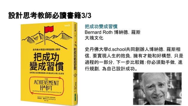 設計思考教師必讀書籍3/3 把成功變成習慣 Bernard Roth 博納德.羅斯 大塊文化 史丹佛大學d.school共同創辦人博納德.羅斯相 信,要實現人生的抱負,擁有才能和好構想,只是 過程的一部分,下一步比較難:你必須動手做,進 行規劃...