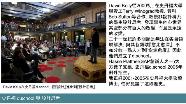 David Kelly在史丹福d.school,把『設計』進化到『設計思考』 David Kelly從2000初,在史丹福大學 與資工Terry Winograd教授,管科 Bob Sutton等合作,教授非設計科系 的學生設計思考,發現學生內...