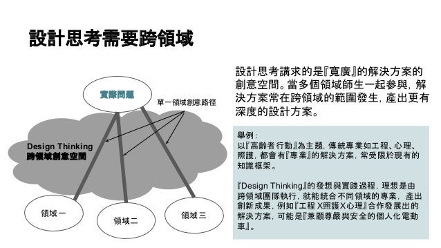 設計思考需要跨領域 設計思考講求的是『寬廣』的解決方案的 創意空間。當多個領域師生一起參與,解 決方案常在跨領域的範圍發生,產出更有 深度的設計方案。 實際問題 領域一 領域二 領域三 Design Thinking 跨領域創意空間 舉例: 以...