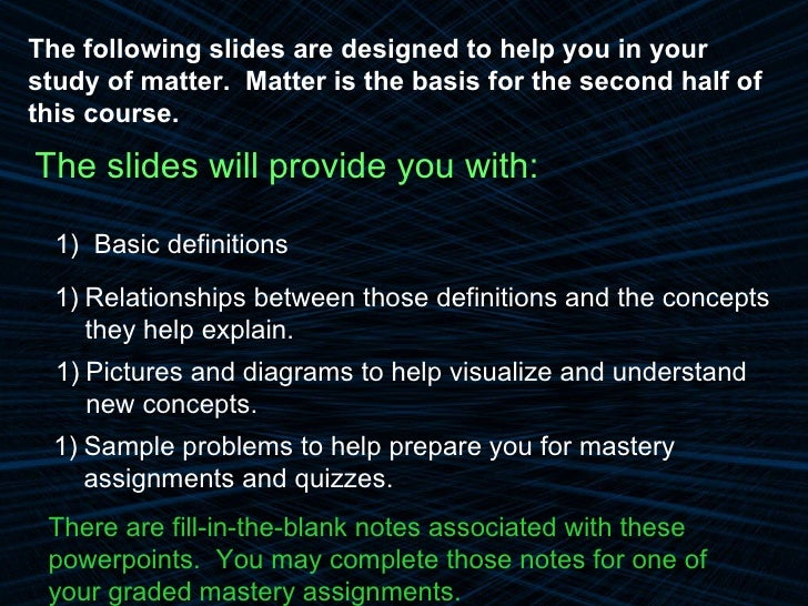 <ul><li>The slides will provide you with: </li></ul>The following slides are designed to help you in your study of matter....