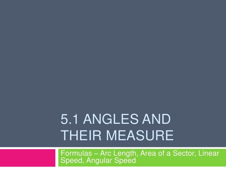 5.1 Angles and Their Measure<br />Formulas – Arc Length, Area of a Sector, Linear Speed, Angular Speed<br />