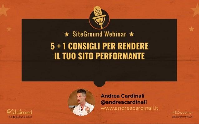 @siteground_itit.siteground.com #SGwebinar 5 + 1 CONSIGLI PER RENDERE IL TUO SITO PERFORMANTE Andrea Cardinali @andreacard...