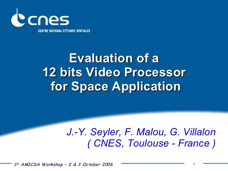 Evaluation of a  12 bits Video Processor  for Space Application J.-Y. Seyler, F. Malou, G. Villalon ( CNES, Toulouse - Fra...