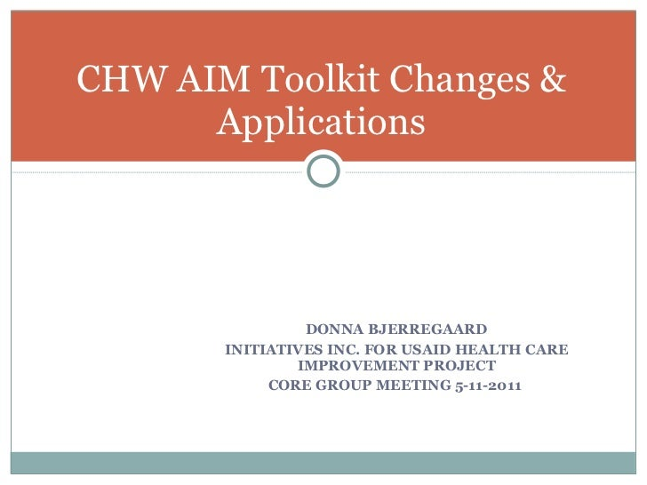 CHW AIM Toolkit Changes &  Applications  <ul><li>DONNA BJERREGAARD </li></ul><ul><li>INITIATIVES INC. FOR USAID HEALTH CAR...