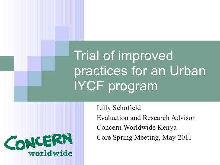 Trial of improved practices for an Urban IYCF program Lilly Schofield Evaluation and Research Advisor Concern Worldwide Ke...