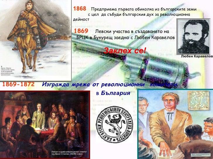 1869  Левски участва в създаването на  БРЦК в Букурещ заедно с Любен Каравелов 1869-1872   Изгражда мрежа от революционни ...