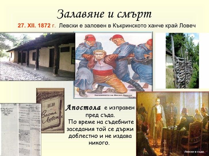 27 .   XII.  1872  г .   Левски е заловен в   Къкринското ханче край Ловеч Залавяне и смърт   Апостола   е изправен пред с...